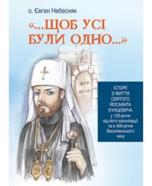 Щоб усі були одно...Історії з життя святого Йосафата Кунцевича