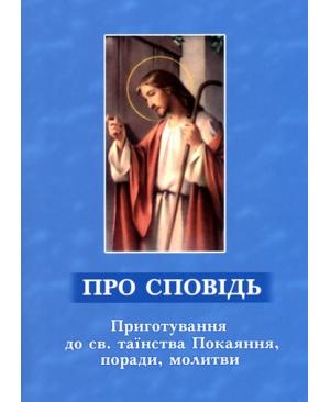 ПРО СПОВІДЬ. Приготування до св. таїнства Покаяння, поради, молитви